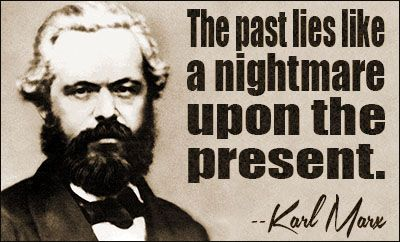 The past lies like a nightmare on the present. If I negate powdered wigs, I am still left with unpowdered wigs. KARL MARX.