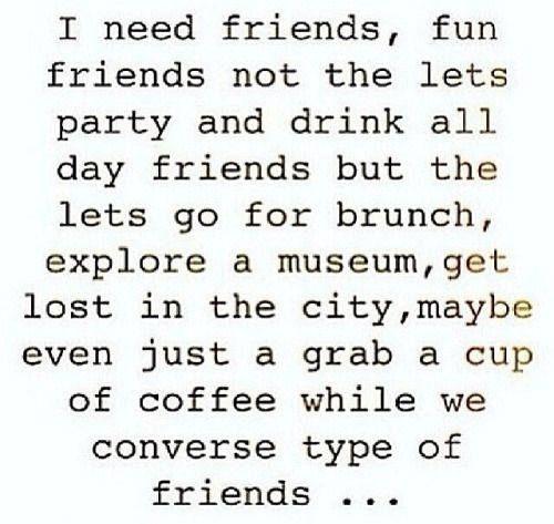 I need friends, fun friends..