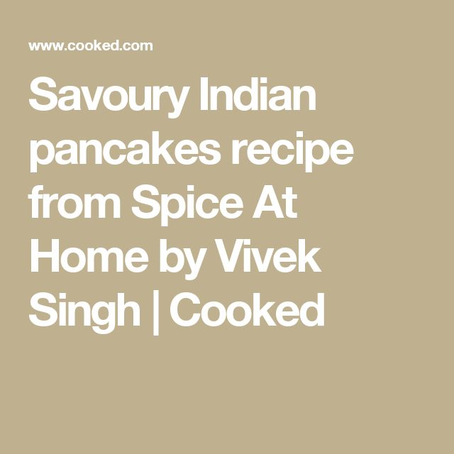 Savoury Indian pancakes recipe from Spice At Home by Vivek Singh | Cooked
