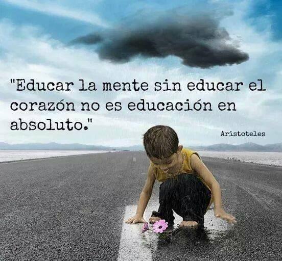 Educar la mente sin educar el corazón no es educación en absoluto.  Aristóteles