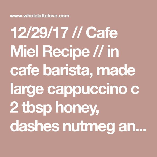 12/29/17 // Cafe Miel Recipe // in cafe barista, made large cappuccino c 2 tbsp honey, dashes nutmeg and cinnamon, and small splash vanilla extract