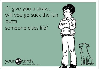 If I give you a straw, will you go suck the fun outta someone elses life?-workSomeecards Funny, Debbie Downer, Fun Outta, Life Ha, Fun Sucker, Feelings Sometimes, Seriously Lol, So Funny, Parties Pooper