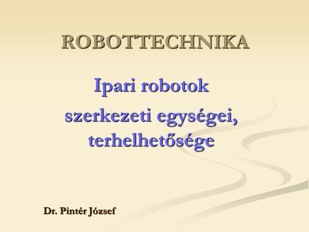ROBOTTECHNIKA Ipari robotok szerkezeti egységei, terhelhetősége Dr. Pintér József.
