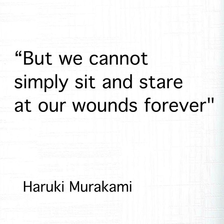 """But we cannot simply sit and stare at our wounds forever"" -Haruki Murakami"