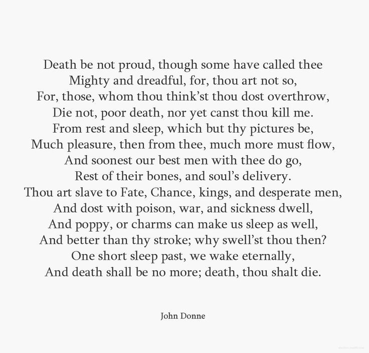 death be not proud by john Death be not proud, though some have called thee / mighty and dreadful, for thou art not so, / for those whom thou think'st thou dost overthrow, / die not, poor death, nor yet.