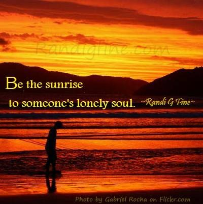 Quote About Compassion  Be the sunrise to someone's lonely soul. ~Randi G Fine~ http://www.randigfine.com