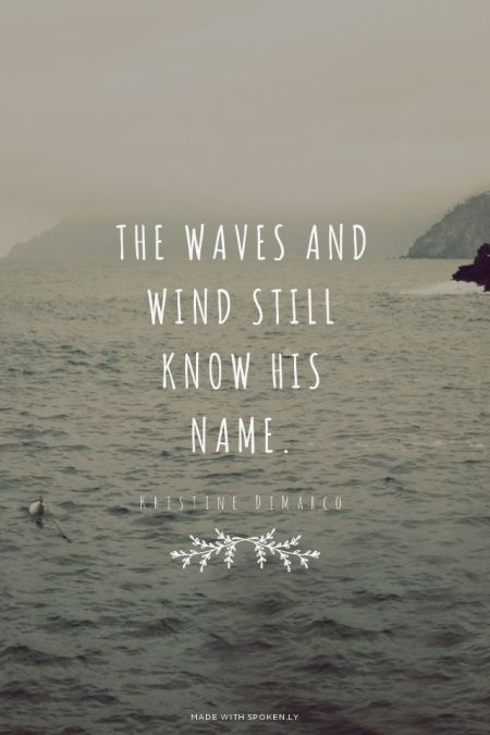 The waves and wind still know His name. - Kristine DiMarco | Heather made this with Spoken.ly