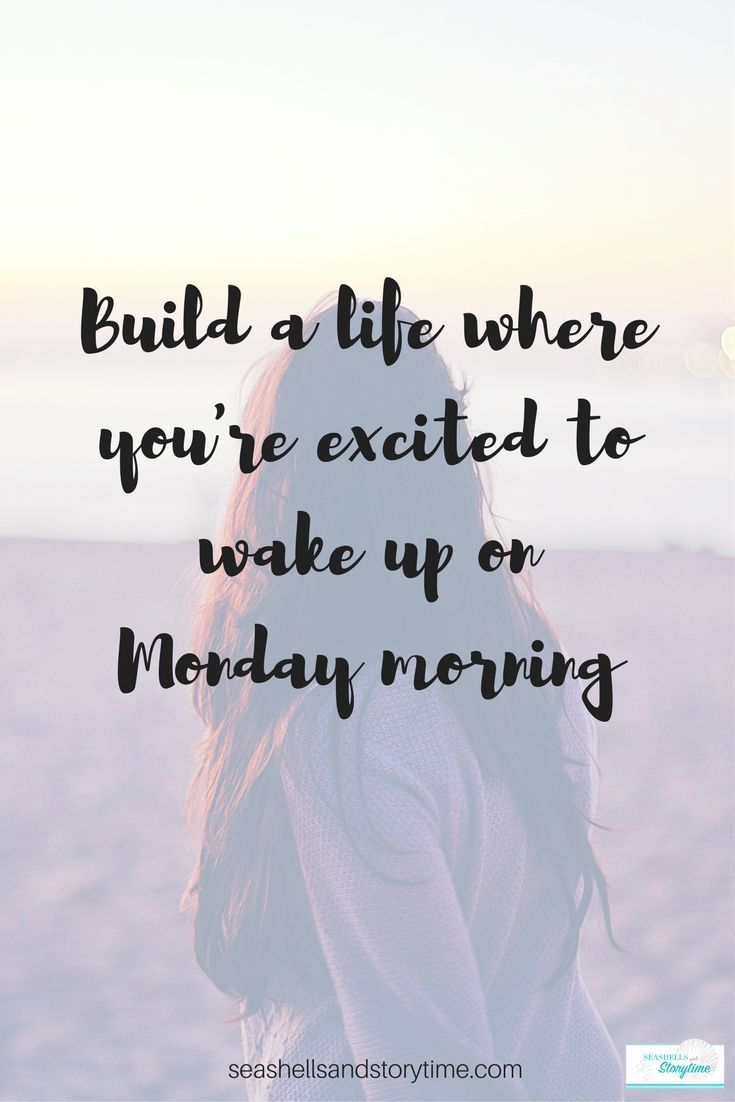 Build a life where you're excited to get up on Monday morning.