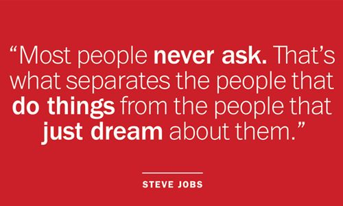 Most people never ask. That;s what separates that people that do things from the people that just dream about them. #picapp #SteveJobs #dream #quote