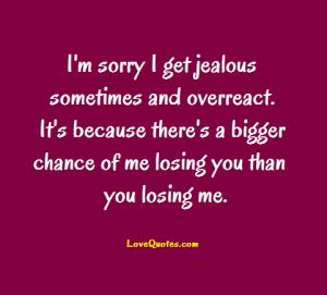 I'm sorry I get jealous sometimes and overreact. It's because there's a bigger chance of me losing you than you losing me.  - Love Quotes - https://www.lovequotes.com/i-get-jealous-6/