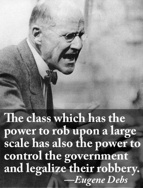 The class which has the power to rob upon a large scale has also the power to control the government and legalize their robbery - Eugene Debs