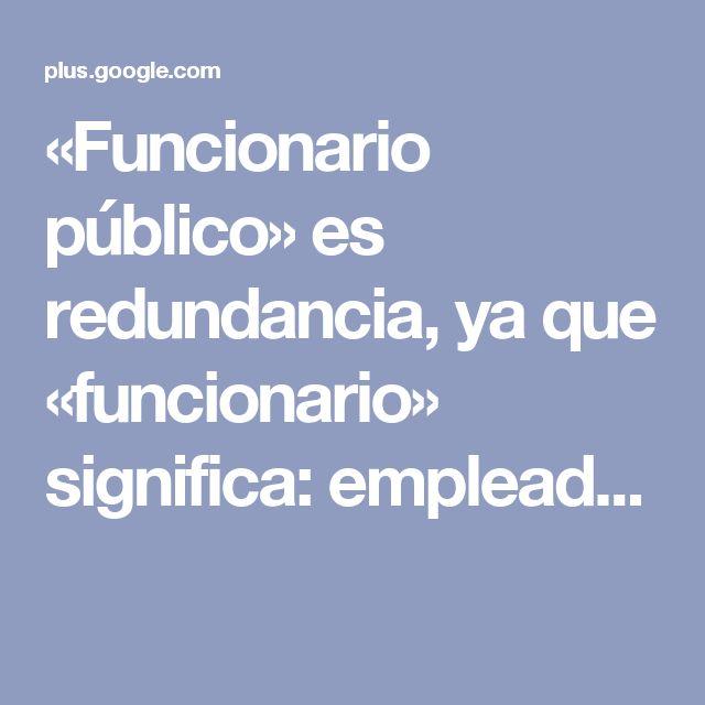 «Funcionario público» es redundancia, ya que «funcionario» significa: emplead...