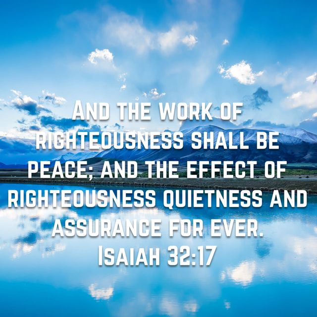 """""""And the effect of righteousness will be peace, and the result of righteousness, quietness and trust forever."""" Isaiah 32:17 ESV"""
