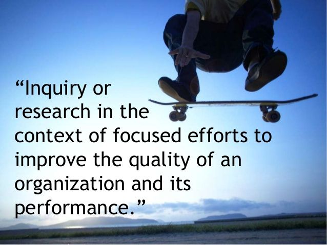 """""""Inquiry or research in the context of focused efforts to improve the quality of an organization and its performance."""""""