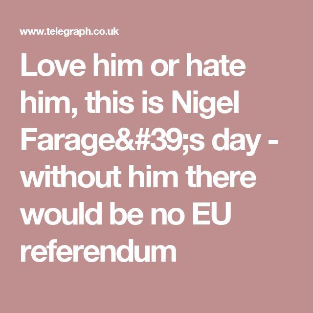 Love him or hate him, this is Nigel Farage's day - without him there would be no EU referendum