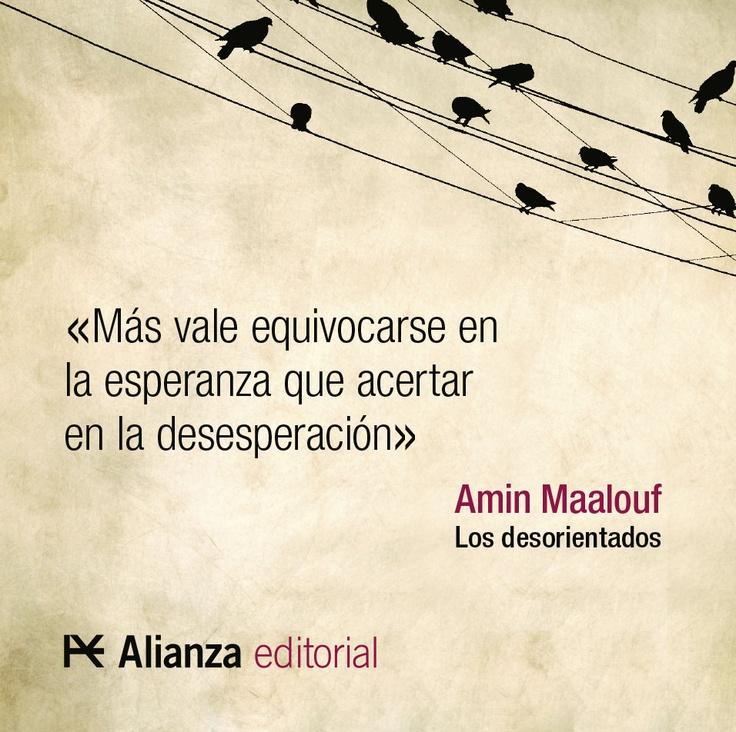 """""""Más vale equivocarse en la esperanza que acertar en la desesperación."""" Amin Maalouf, Los desorientados."""