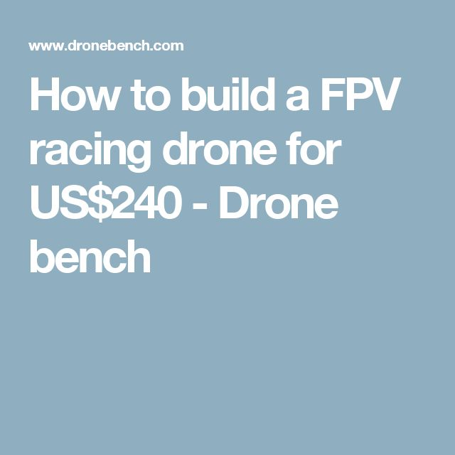 How to build a FPV racing drone for US$240 - Drone bench