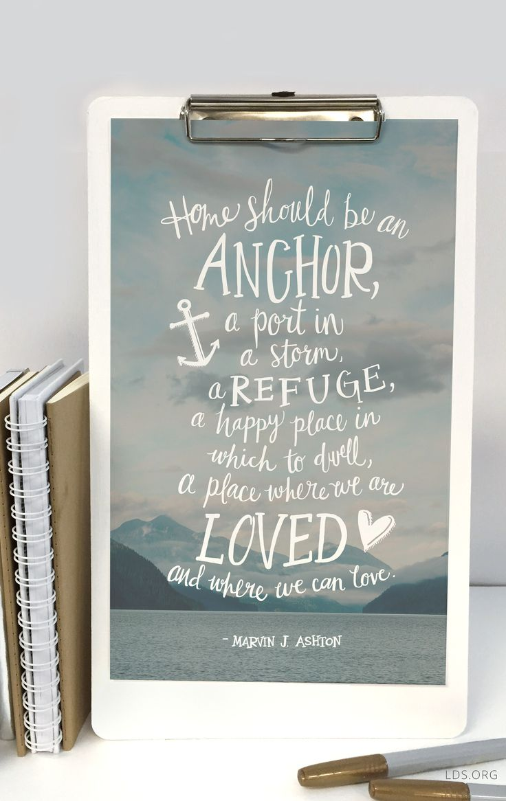 """Home should be an anchor, a port in a storm, a refuge, a happy place in which to dwell, a place where we are loved and where we can love.""—Find more printables at lds.org. #LDS"