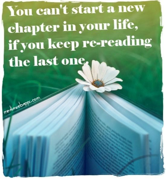 You can`t start a new chapter in your life, if you keep re