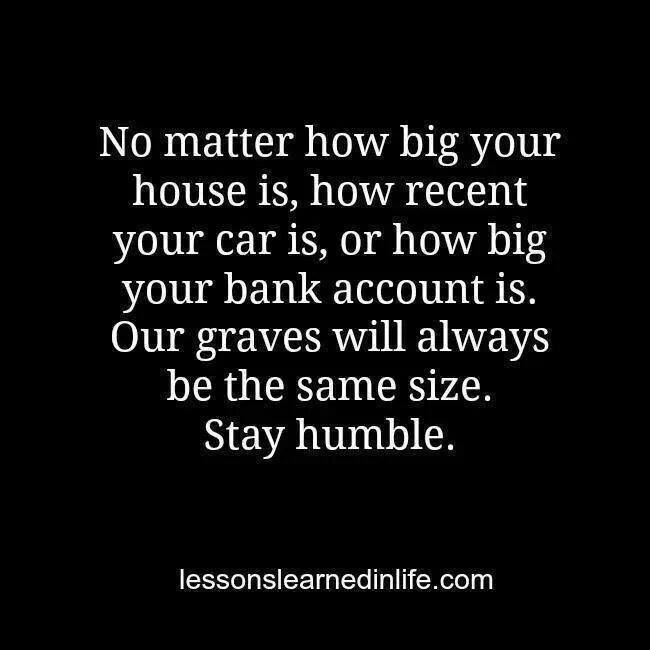 So very true!! I have never cared how big or nice someone's house is or isn't..nor do I care what kind of car you drive...how rich or poor you are....and yes, our graves will always be the same size. Well I'm going to be cremated, but you get the picture. Stay Humble. Be kind. Love One Another. Life is too short.