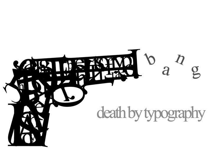I like that the gun is in scribbles and it's shooting out the word Bang, with Death by Typography. I think the composition is really well balanced and the whole piece itself has an interesting view.