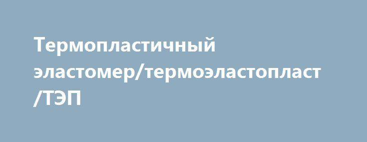 Термопластичный эластомер/термоэластопласт/ТЭП http://brandar.net/ru/a/ad/termoplastichnyi-elastomertermoelastoplasttep/  Области применения термопластичных эластомеров являются:•Обрезиненные детали инструментов, карандашей, зубных щеток, бритв•Уплотнители автомобильных окон, автомобильные коврики, крышки подушек безопасности, покрытия приборных панелей•Покрытия кабелей, оболочка•Спортивный инвентарь•Кровельные мембраны•Игрушки•Обувная промышленность•Автомобильная промышленность•Строительная…