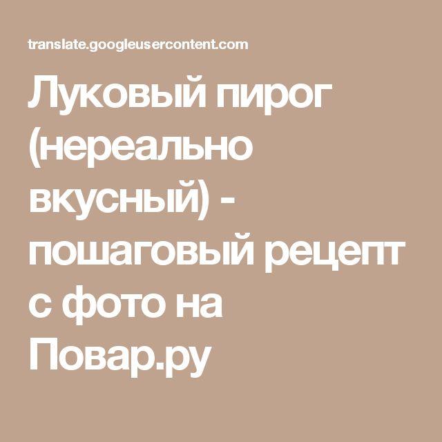 Луковый пирог (нереально вкусный) - пошаговый рецепт с фото на Повар.ру