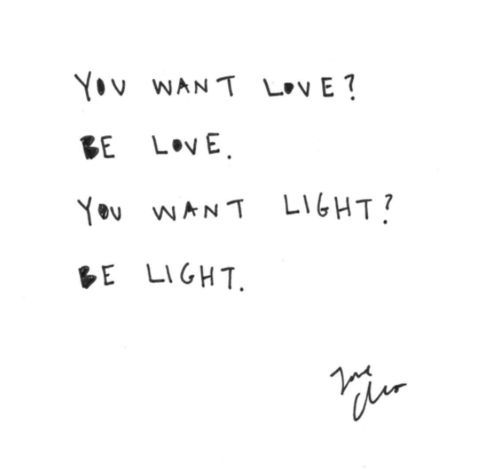 you want love? be love. you want light? be light.