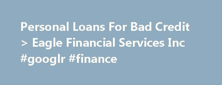 Personal Loans For Bad Credit > Eagle Financial Services Inc #googlr #finance http://finance.remmont.com/personal-loans-for-bad-credit-eagle-financial-services-inc-googlr-finance/  #eagle finance # Loans Made Easy. Payments Made Affordable. Personal Loans