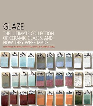 Glaze The Ultimate Collection of Ceramic Glazes and How They Were Made, by Kate Doody and Brian Taylor, with a contribution by Linda Swanson