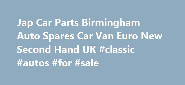 Jap Car Parts Birmingham Auto Spares Car Van Euro New Second Hand UK #classic #autos #for #sale http://poland.remmont.com/jap-car-parts-birmingham-auto-spares-car-van-euro-new-second-hand-uk-classic-autos-for-sale/  #japan auto parts # Welcome to Jap Euro Car Parts Welcome To Jap Euro Car Parts. As a Company we have been Established Since 2010 on the Online Web and have been trading in selling car parts since 1997. We have more then 15 years Experience in the Car Parts industries. We as…