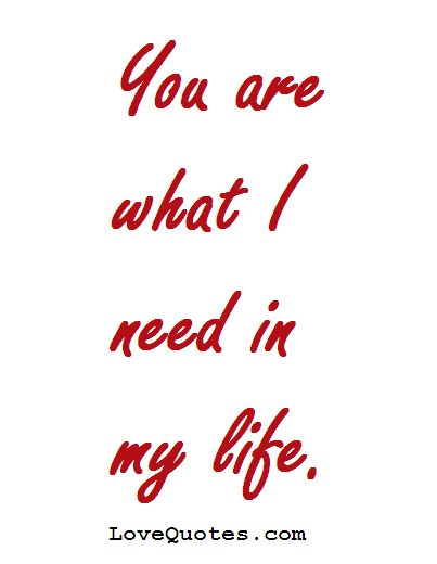 You are what I need in my life.  - Love Quotes - https://www.lovequotes.com/you-are-what-i-need/