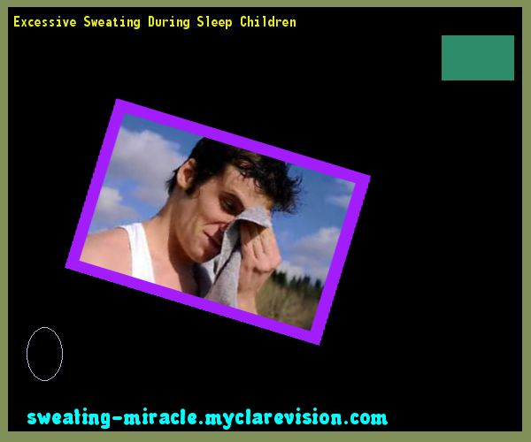 Excessive Sweating During Sleep Children 194053 - Your Body to Stop Excessive Sweating In 48 Hours - Guaranteed!