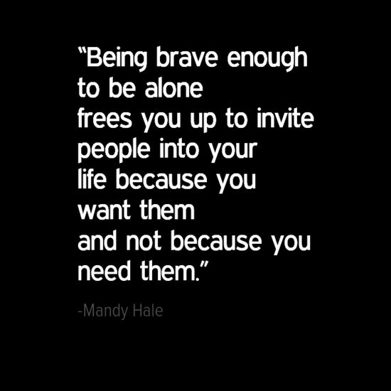 """Being brave enough to be alone frees you up to invite people into your life because you want them and not because you need them."" -  Mandy Hale, The Single Woman: Life, Love, and a Dash of Sass"