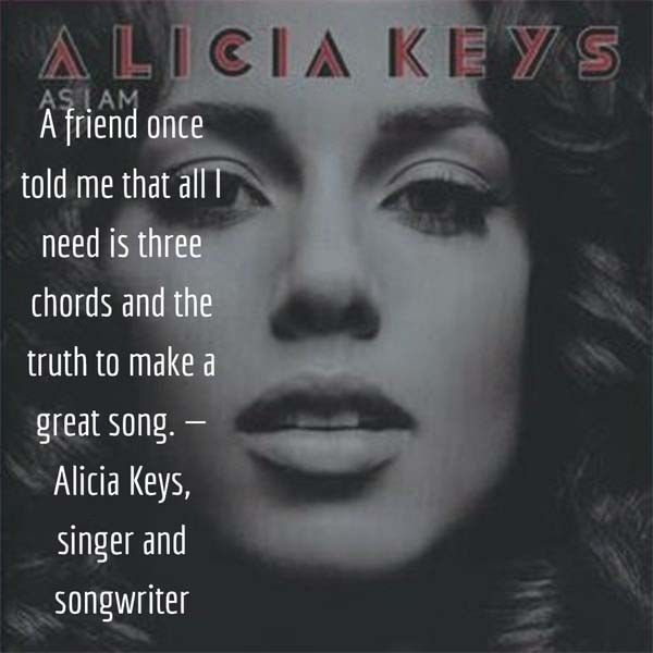 A friend once told me that all I need is three chords and the truth to make a great song. — Alicia Keys, singer and songwriter