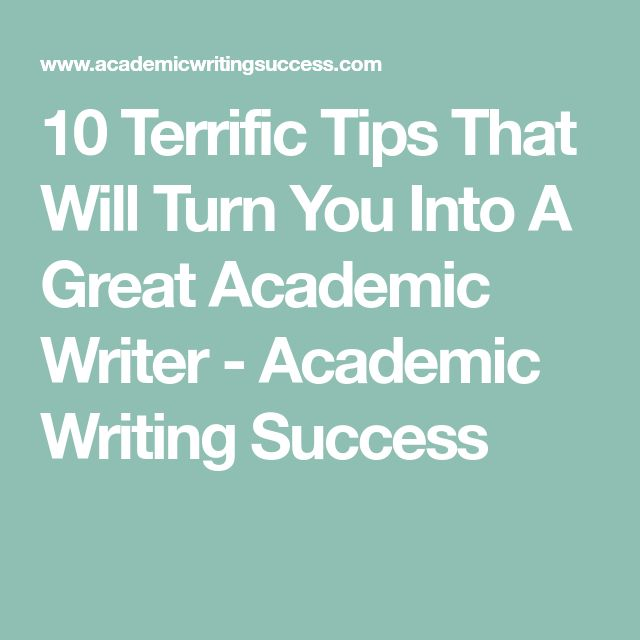 10 Terrific Tips That Will Turn You Into A Great Academic Writer - Academic Writing Success