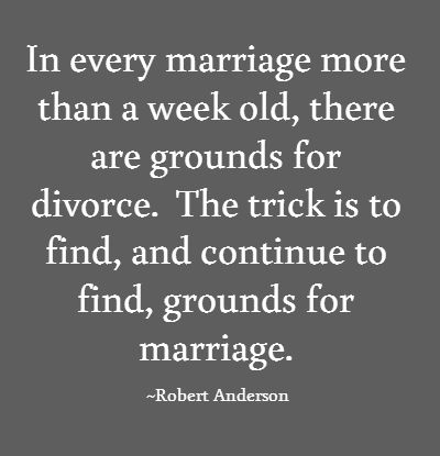 In every marriage more than a week old, there are grounds for divorce.  The trick is to find, and continue to find, grounds for marriage.  ~Robert Anderson, Solitaire & Double Solitaire