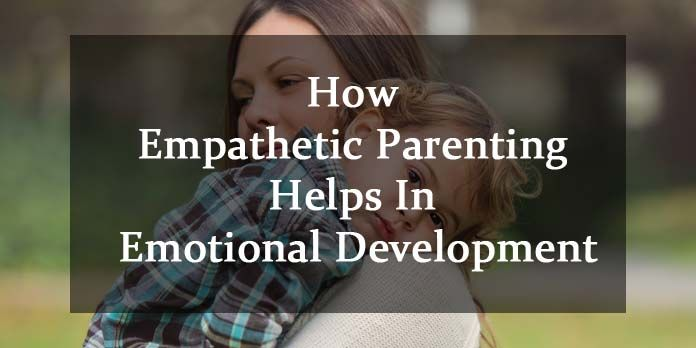 Empathetic Parenting Helps In Emotional Development,early childhood, early childhood education, toddler, preschoool, child development, child milestones, young child, parenting, child discipline, child safety, child nutrition, child sleep, toilet training, potty training, cognitive development, social development, moral development, physical development