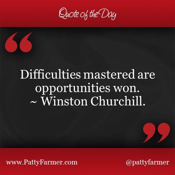 """Difficulties mastered are opportunities won."" ~ Winston Churchill"