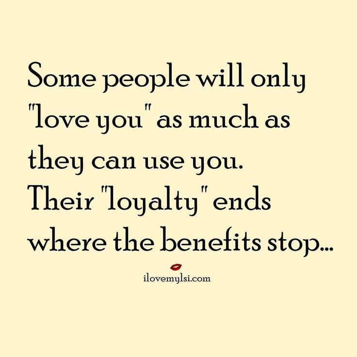 "Some people will only ""love you"" as much as they can use you. Their ""loyalty"" ends where the benefits stop..."