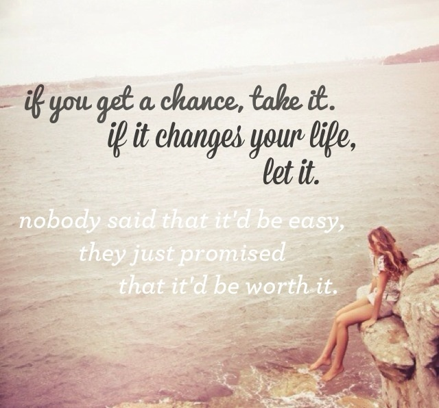 """""""If you get a chance, take it. If it changes your life, let it. Nobody said that it'd be easy, they just promised that it'd be worth it."""" Grey's Anatomy quotes"""