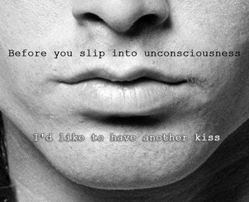 Before you slip into unconsciousness I'd like to have another kiss