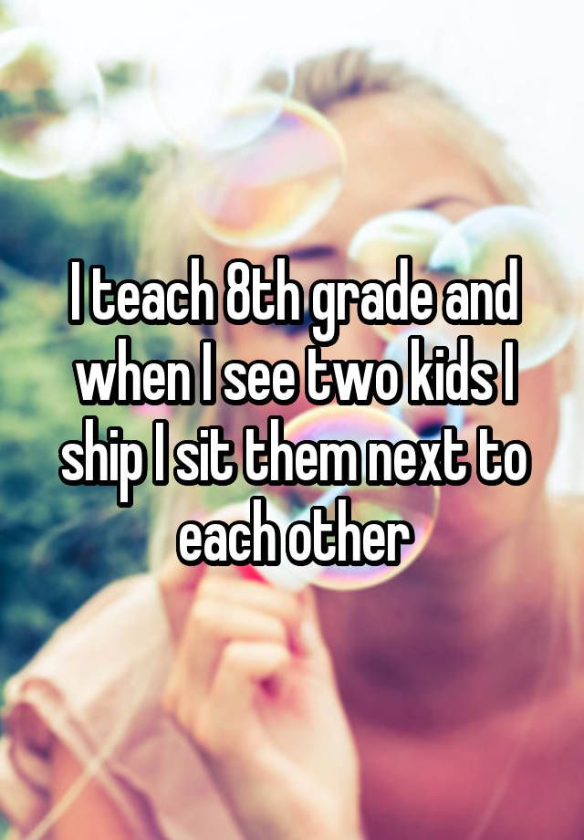 """I teach 8th grade and when I see two kids I ship I sit them next to each other"""
