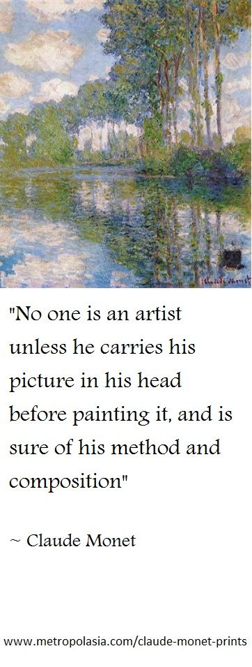 """""""No one is an artist unless he carries his picture in his head before painting it, and is sure of his method and composition"""" ( ~ Claude Monet )"""
