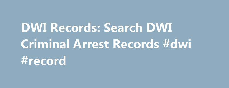 DWI Records: Search DWI Criminal Arrest Records #dwi #record http://coupons.nef2.com/dwi-records-search-dwi-criminal-arrest-records-dwi-record/  # Search DWI records, DUI records, Drunk Driving Records and other Criminal Driving Arrests Enter a first and last name into the form above and start searching for people's public information. With a few clicks, find everything from someone's arrest records and financial data to their tattoos. Check up on new business prospects, new girlfriends or…