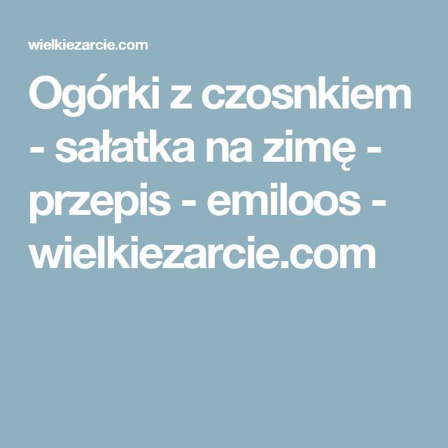 Ogórki z czosnkiem - sałatka na zimę - przepis - emiloos - wielkiezarcie.com