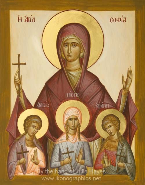Saint Sophia and her three daughters Faith, Hope and Love. St. Sophia was a widow with three daughters living in Rome in the time of Emperor Hadrian. Her daughters were Faith (age 12), Hope (age 10) & Love (age 9). The four of them were brought before Hadrian and commanded to sacrifice to the goddess Artemis. They stood steadfast with their arms entwined and instead gave glory to Jesus Christ.
