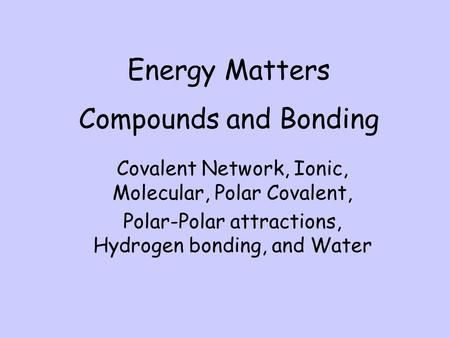 Compounds and Bonding Covalent Network, Ionic, Molecular, Polar Covalent, Polar-Polar attractions, Hydrogen bonding, and Water Energy Matters.