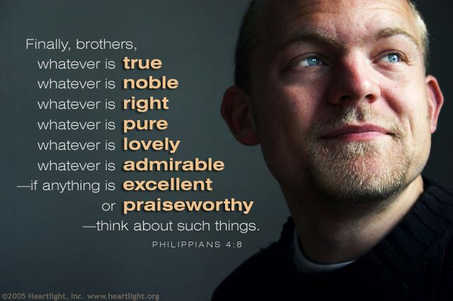Inspirational illustration of Philippians 4:8 -- Finally, brothers, whatever is true, whatever is noble, whatever is right, whatever is pure, whatever is lovely, whatever is admirable--if anything is excellent or praiseworthy--think about such things.