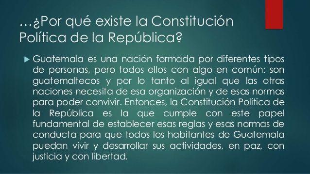 …¿Por qué existe la Constitución  Política de la República?   Guatemala es una nación formada por diferentes tipos  de perso...